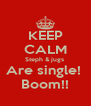 KEEP CALM Steph & jugs  Are single!  Boom!! - Personalised Poster A4 size
