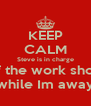 KEEP CALM Steve is in charge of the work shop while Im away - Personalised Poster A4 size