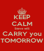 KEEP CALM Steve will CARRY you  TOMORROW  - Personalised Poster A4 size