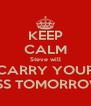 KEEP CALM Steve will CARRY YOUR ASS TOMORROW  - Personalised Poster A4 size