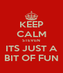 KEEP CALM STEVEN ITS JUST A BIT OF FUN - Personalised Poster A4 size
