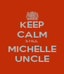 KEEP CALM STILL MICHELLE UNCLE - Personalised Poster A4 size