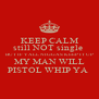 KEEP CALM still NOT single  BUT IF YALL NIGGAS KEEP IT UP MY MAN WILL PISTOL WHIP YA  - Personalised Poster A4 size