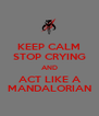 KEEP CALM STOP CRYING AND ACT LIKE A MANDALORIAN - Personalised Poster A4 size