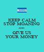 KEEP CALM STOP MOANING AND  GIVE US YOUR MONEY - Personalised Poster A4 size