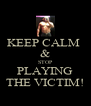 KEEP CALM  & STOP PLAYING THE VICTIM! - Personalised Poster A4 size