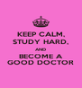 KEEP CALM, STUDY HARD, AND BECOME A GOOD DOCTOR - Personalised Poster A4 size