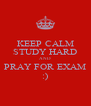 KEEP CALM STUDY HARD AND  PRAY FOR EXAM :) - Personalised Poster A4 size