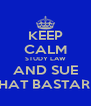 KEEP CALM STUDY LAW AND SUE THAT BASTARD - Personalised Poster A4 size