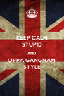 KEEP CALM STUPID AND OPPA GANGNAM STYLE - Personalised Poster A4 size