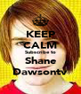 KEEP CALM Subscribe to Shane Dawsontv - Personalised Poster A4 size
