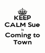 KEEP CALM Sue  is  Coming to Town - Personalised Poster A4 size