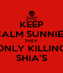 KEEP CALM SUNNIES THEY ONLY KILLING SHIA'S - Personalised Poster A4 size