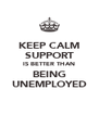 KEEP CALM SUPPORT IS BETTER THAN BEING UNEMPLOYED - Personalised Poster A4 size