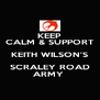 KEEP CALM & SUPPORT KEITH WILSON'S SCRALEY ROAD ARMY  - Personalised Poster A4 size