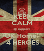 KEEP CALM @ support UK Home   4 HEROES - Personalised Poster A4 size