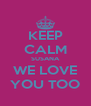 KEEP CALM SUSANA WE LOVE YOU TOO - Personalised Poster A4 size