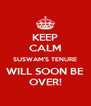 KEEP CALM SUSWAM'S TENURE WILL SOON BE OVER! - Personalised Poster A4 size