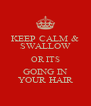 KEEP CALM & SWALLOW OR ITS GOING IN YOUR HAIR - Personalised Poster A4 size