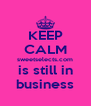 KEEP CALM sweetselects.com is still in business - Personalised Poster A4 size