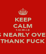 KEEP CALM T.O.W.I.E IS NEARLY OVER THANK FUCK - Personalised Poster A4 size