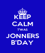 KEEP CALM T'WAS JONNERS B'DAY - Personalised Poster A4 size