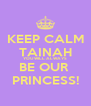 KEEP CALM TAINAH YOU WILL ALWAYS BE OUR  PRINCESS! - Personalised Poster A4 size