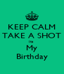 KEEP CALM TAKE A SHOT Its  My Birthday - Personalised Poster A4 size