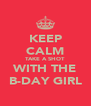 KEEP CALM TAKE A SHOT WITH THE B-DAY GIRL - Personalised Poster A4 size
