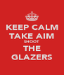 KEEP CALM TAKE AIM SHOOT THE GLAZERS - Personalised Poster A4 size