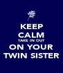 KEEP CALM TAKE IN OUT ON YOUR TWIN SISTER - Personalised Poster A4 size