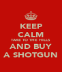 KEEP CALM TAKE TO THE HILLS AND BUY A SHOTGUN - Personalised Poster A4 size