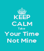 KEEP CALM Take  Your Time Not Mine - Personalised Poster A4 size