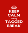 KEEP CALM Taking TAGGED BREAK - Personalised Poster A4 size