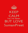 KEEP CALM Talk TO Others BUT LOVE SumanPreet - Personalised Poster A4 size