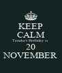 KEEP CALM Tanaka's Birthday is  20 NOVEMBER - Personalised Poster A4 size