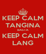 KEEP CALM TANGINA BASTA KEEP CALM LANG - Personalised Poster A4 size