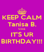 KEEP CALM Tanisa B. CUZ IT'S UR BIRTHDAY!!! - Personalised Poster A4 size