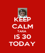 KEEP CALM TARA  IS 30 TODAY - Personalised Poster A4 size