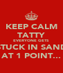 KEEP CALM TATTY EVERYONE GETS STUCK IN SAND AT 1 POINT... - Personalised Poster A4 size