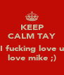 KEEP CALM TAY  I fucking love u love mike ;) - Personalised Poster A4 size