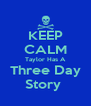 KEEP CALM Taylor Has A Three Day Story  - Personalised Poster A4 size