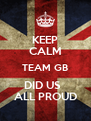 KEEP CALM TEAM GB DID US   ALL PROUD - Personalised Poster A4 size