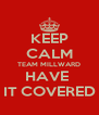 KEEP CALM TEAM MILLWARD HAVE  IT COVERED - Personalised Poster A4 size
