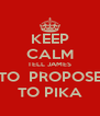 KEEP CALM TELL JAMES TO  PROPOSE TO PIKA - Personalised Poster A4 size
