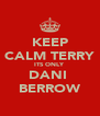 KEEP CALM TERRY ITS ONLY DANI  BERROW - Personalised Poster A4 size