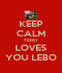 KEEP CALM TERRY LOVES YOU LEBO - Personalised Poster A4 size
