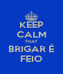 KEEP CALM THAT BRIGAR É FEIO - Personalised Poster A4 size