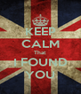 KEEP CALM That I FOUND YOU - Personalised Poster A4 size