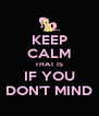 KEEP CALM THAT IS IF YOU DON'T MIND - Personalised Poster A4 size